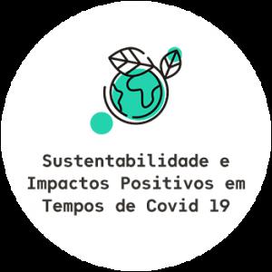 Tema Sustentabilidade e Impacto Positivos em Tempos de Covid 19